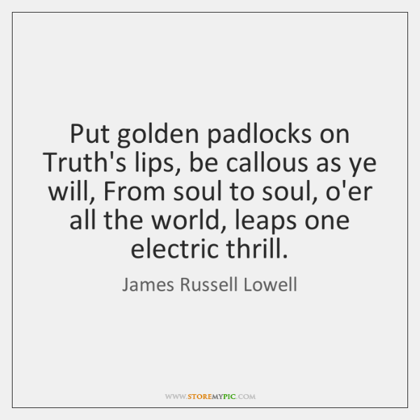 Put golden padlocks on Truth's lips, be callous as ye will, From ...