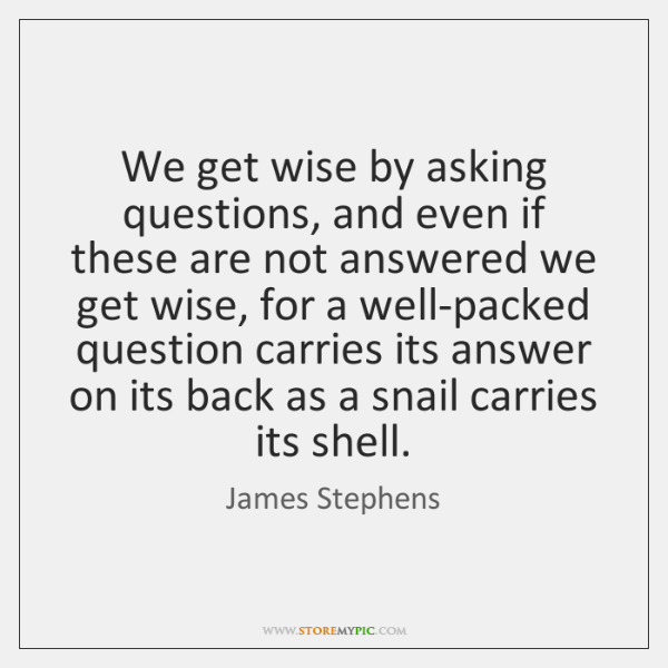 We get wise by asking questions, and even if these are not ...
