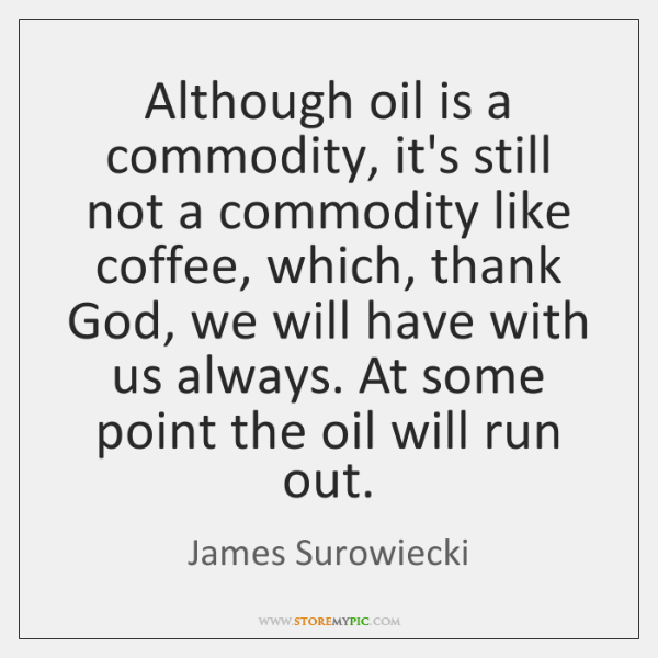Although oil is a commodity, it's still not a commodity like coffee, ...