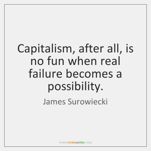 Capitalism, after all, is no fun when real failure becomes a possibility.