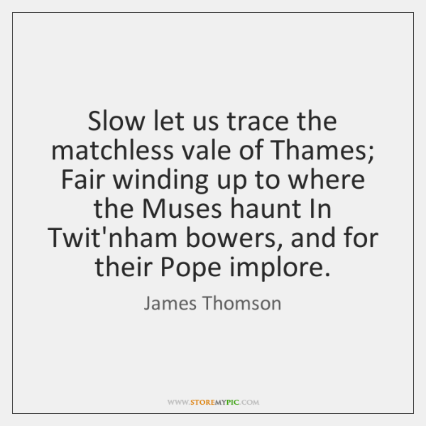 Slow let us trace the matchless vale of Thames; Fair winding up ...
