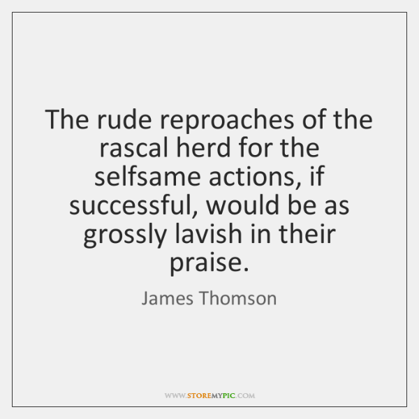 The rude reproaches of the rascal herd for the selfsame actions, if ...