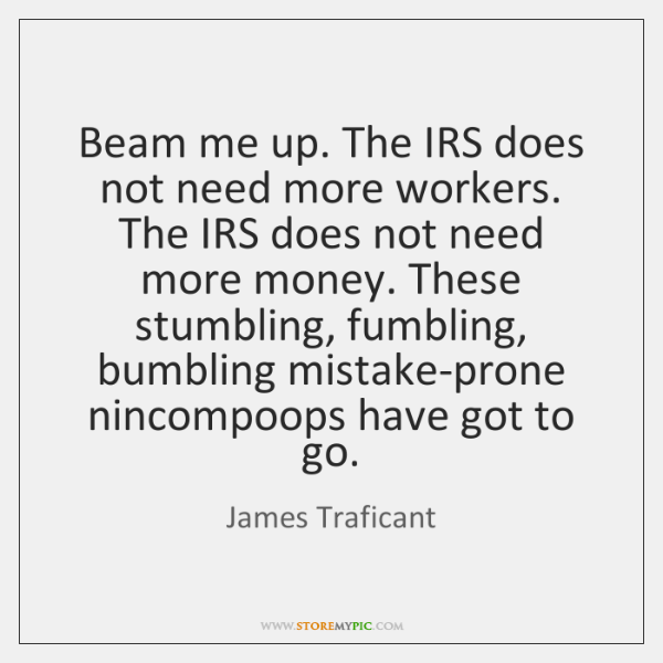 Beam me up. The IRS does not need more workers. The IRS ...