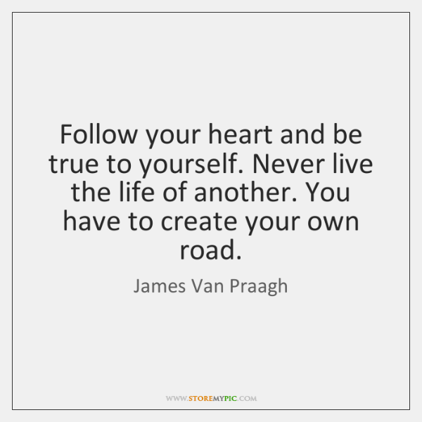 Follow your heart and be true to yourself. Never live the life ...