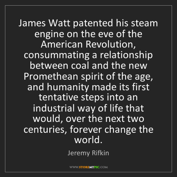 Jeremy Rifkin: James Watt patented his steam engine on the eve of the...
