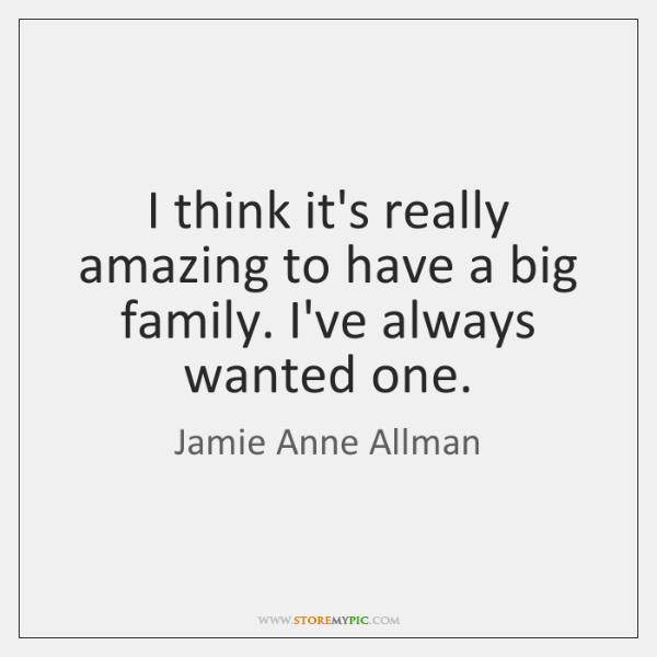I think it's really amazing to have a big family. I've always ...