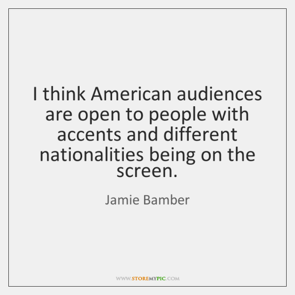 I think American audiences are open to people with accents and different ...