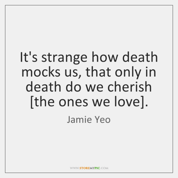 It's strange how death mocks us, that only in death do we ...