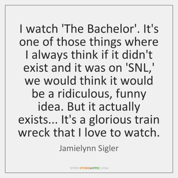 I watch 'The Bachelor'. It's one of those things where I always ...