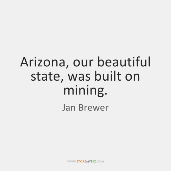 Arizona, our beautiful state, was built on mining.