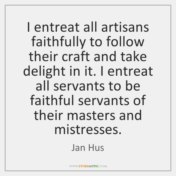I entreat all artisans faithfully to follow their craft and take delight ...