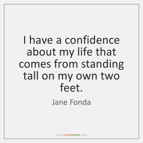 I have a confidence about my life that comes from standing tall ...