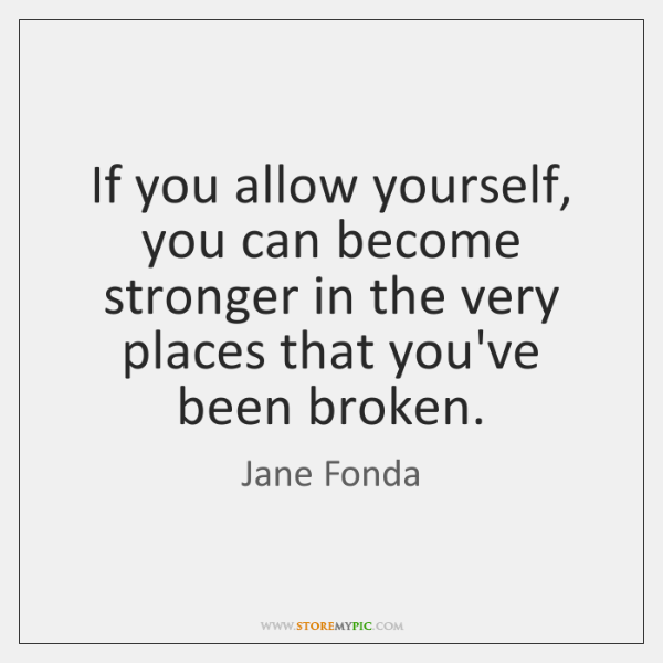 If you allow yourself, you can become stronger in the very places ...