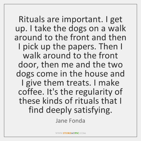 Rituals are important. I get up. I take the dogs on a ...