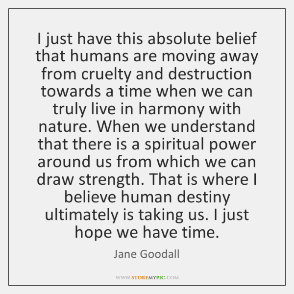 I just have this absolute belief that humans are moving away from ...