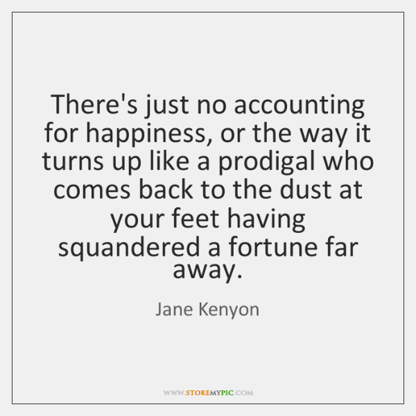 There's just no accounting for happiness, or the way it turns up ...
