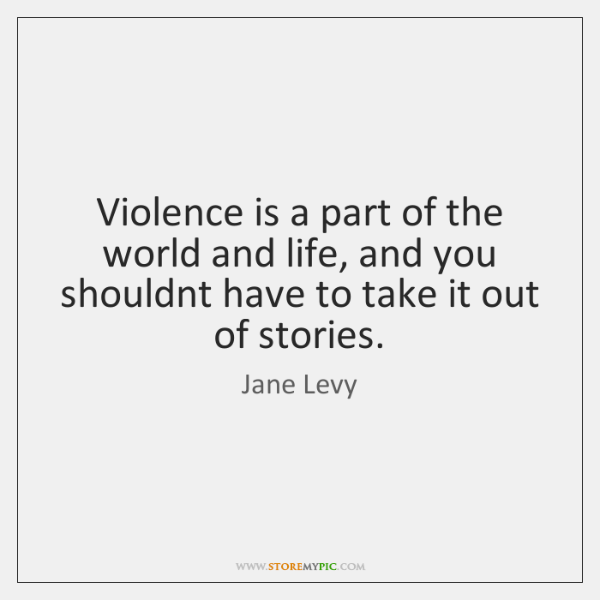 Violence is a part of the world and life, and you shouldnt ...
