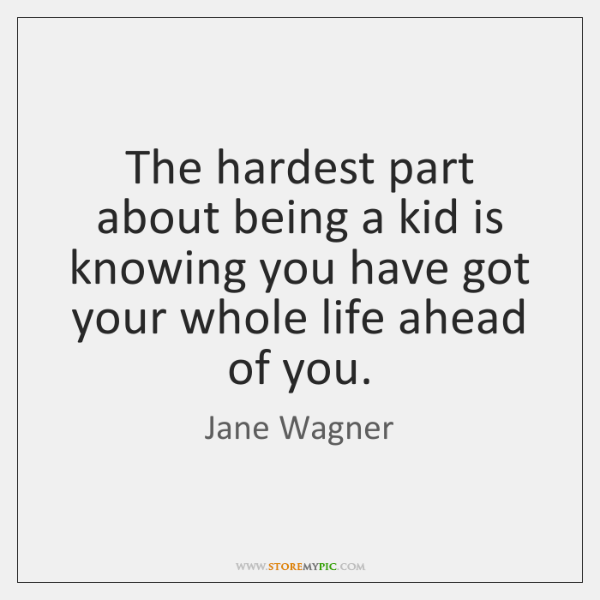 The hardest part about being a kid is knowing you have got ...