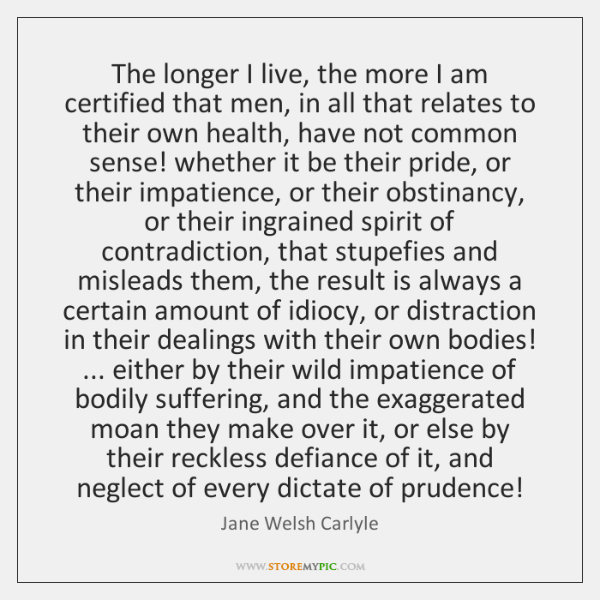 The longer I live, the more I am certified that men, in ...