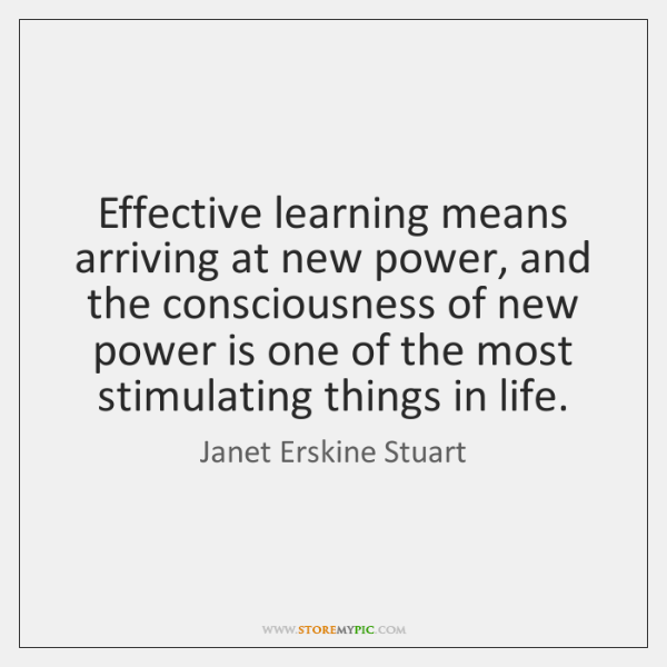 Effective learning means arriving at new power, and the consciousness of new ...