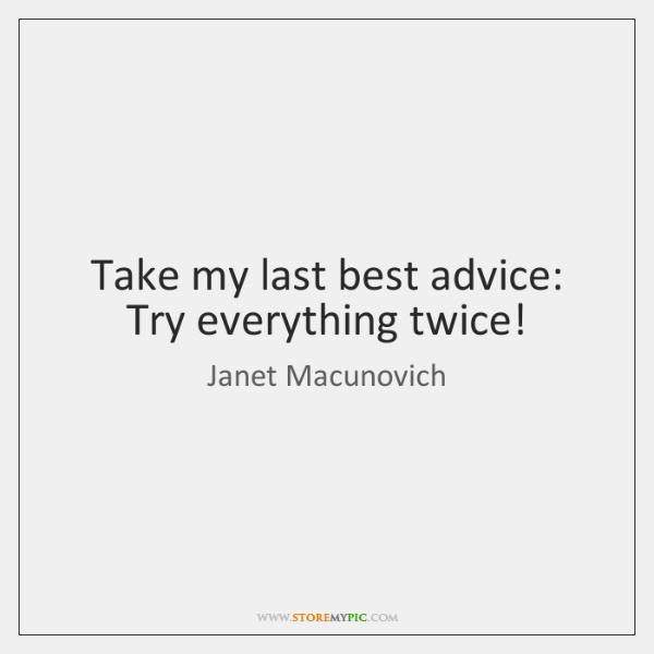 Take my last best advice: Try everything twice!
