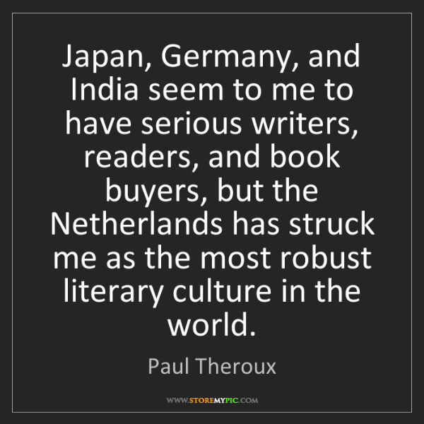 Paul Theroux: Japan, Germany, and India seem to me to have serious...