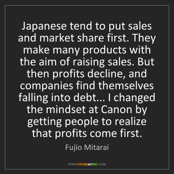 Fujio Mitarai: Japanese tend to put sales and market share first. They...
