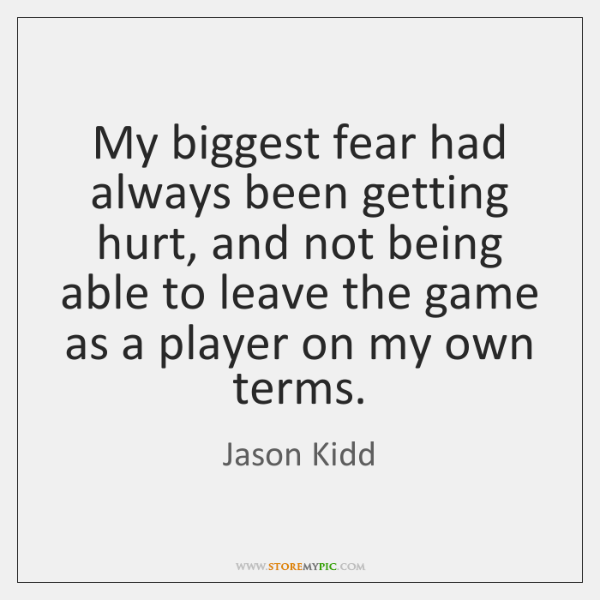 My biggest fear had always been getting hurt, and not being able ...