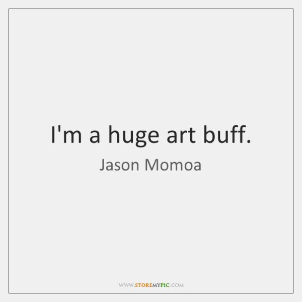 I'm a huge art buff.