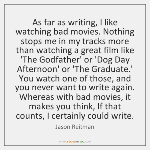 As far as writing, I like watching bad movies. Nothing stops me ...