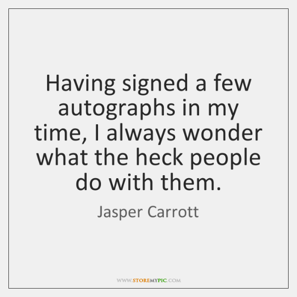 Having signed a few autographs in my time, I always wonder what ...