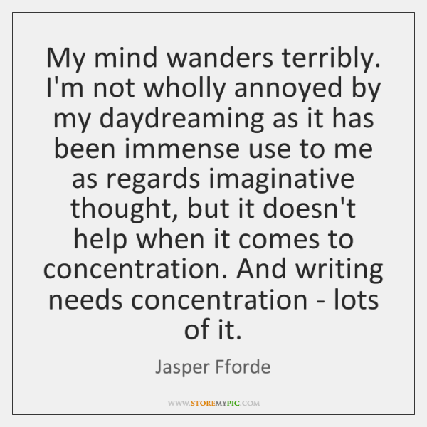 My mind wanders terribly. I'm not wholly annoyed by my daydreaming as ...