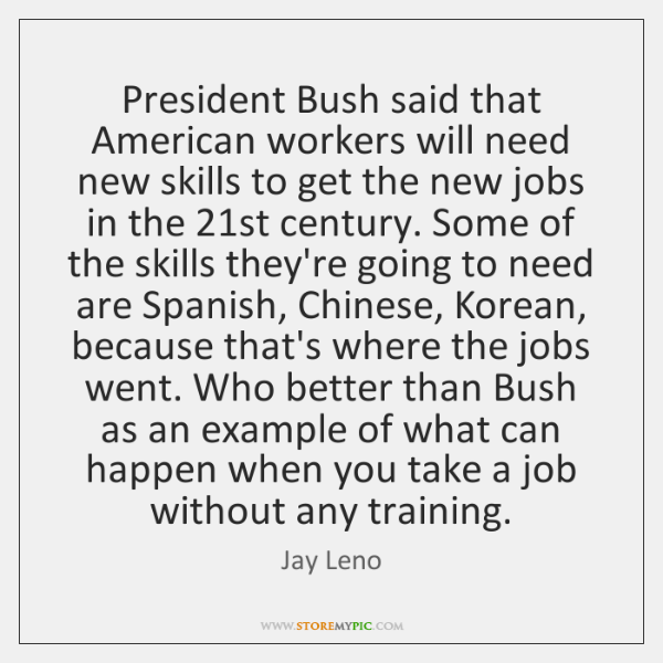 President Bush said that American workers will need new skills to get ...
