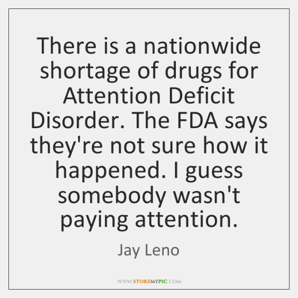 There is a nationwide shortage of drugs for Attention Deficit Disorder. The ...