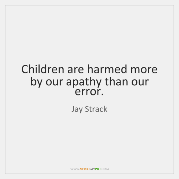 Children are harmed more by our apathy than our error.