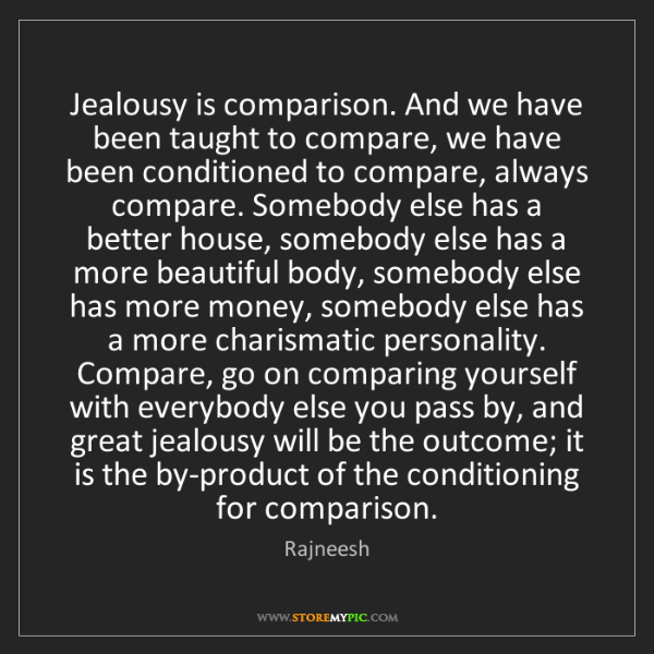 Rajneesh: Jealousy is comparison. And we have been taught to compare,...