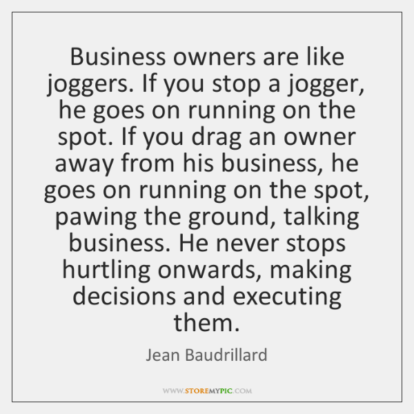 Business owners are like joggers. If you stop a jogger, he goes ...