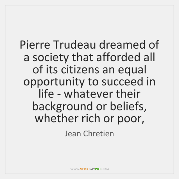 Pierre Trudeau dreamed of a society that afforded all of its citizens ...