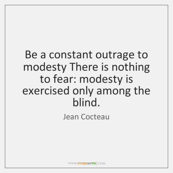 Be a constant outrage to modesty There is nothing to fear: modesty ...