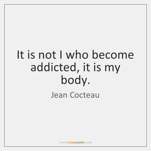 It is not I who become addicted, it is my body.