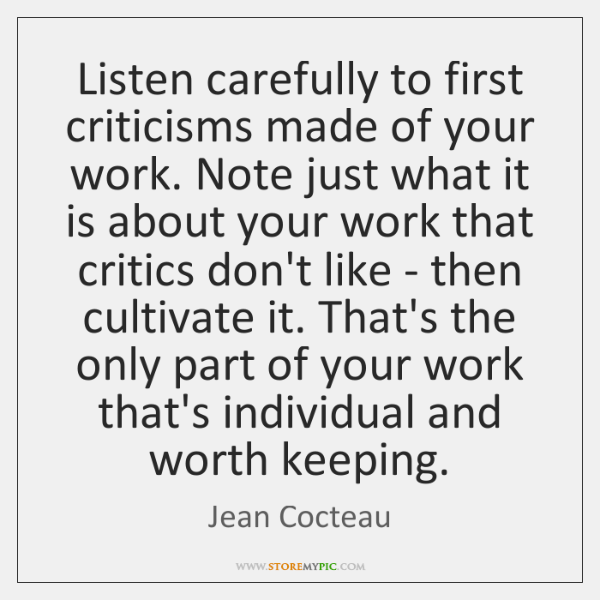 Listen carefully to first criticisms made of your work. Note just what ...