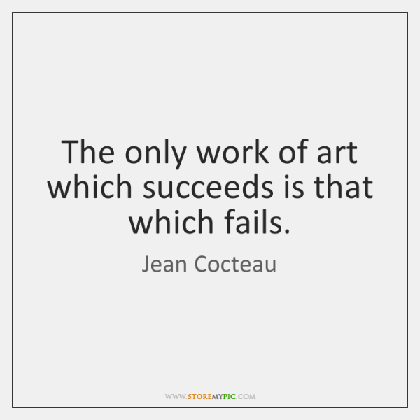 The only work of art which succeeds is that which fails.