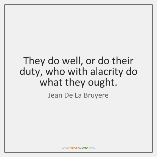They do well, or do their duty, who with alacrity do what ...