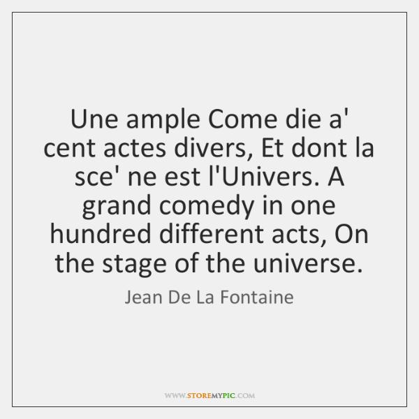 Une ample Come die a' cent actes divers, Et dont la sce' ...