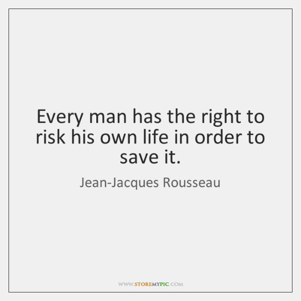Every man has the right to risk his own life in order ...