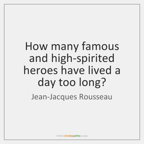 How many famous and high-spirited heroes have lived a day too long?