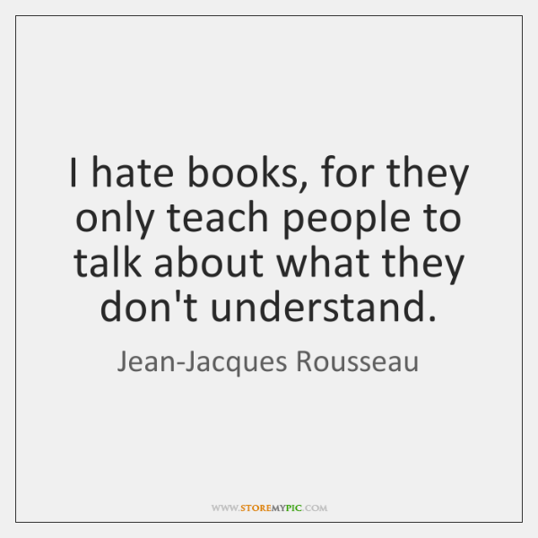 I hate books, for they only teach people to talk about what ...