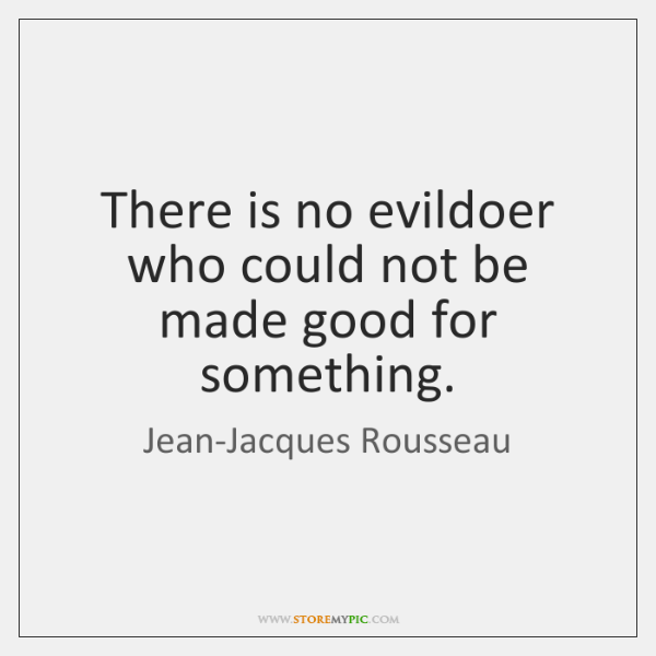 There is no evildoer who could not be made good for something.