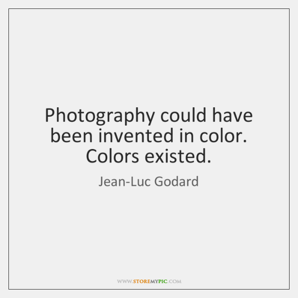Photography could have been invented in color. Colors existed.