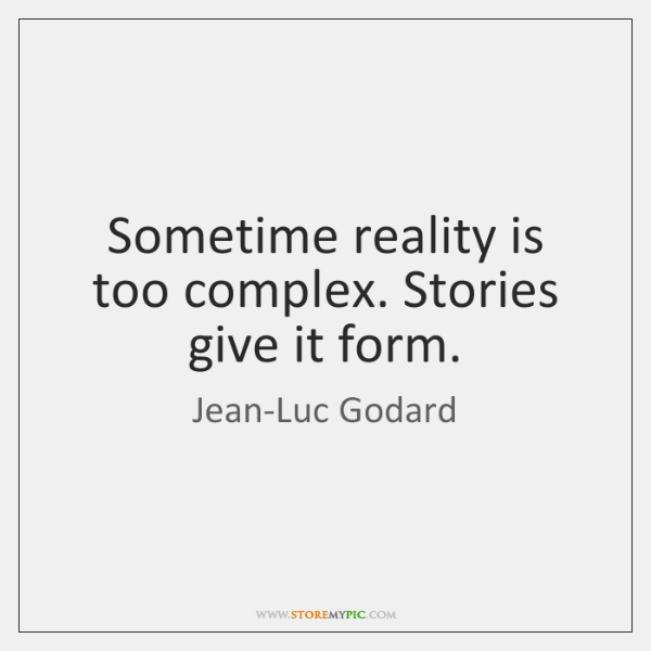 Sometime reality is too complex. Stories give it form.